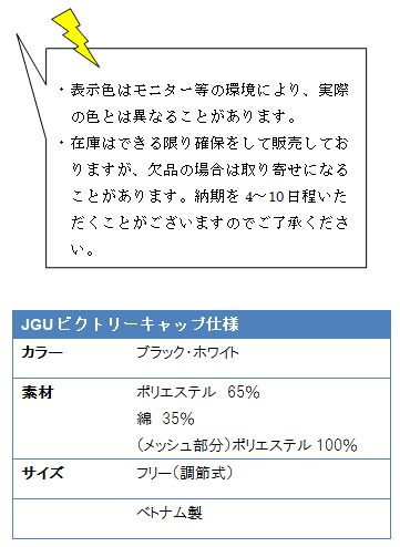 ・表示色はモニター等の環境になり、実際の色とは異なることがあります。 ・在庫はできる限り確保をして販売しておりますが、欠品の場合は取り寄せになることがあります。納期を4〜10日程いただくことがごさいますのでご了承ください。 JGUビクトリーキャップ仕様 JGUビクトリーキャップ仕様カラーブラック・ホワイト素材ポリエステル65%綿 35%(メッシュ部分)ポリエステル100%サイズフリー(調節式)ベトナム製