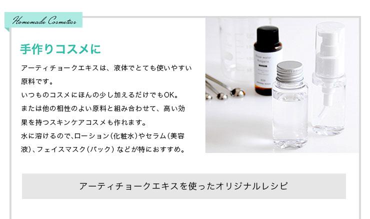 手作りコスメに、アーティチョークエキスは、液体でとても使いやすい原料です。いつものコスメにほんの少し加えるだけでもOK。または他の相性の良い原料と組み合わせて、高い効果を持つスキンケアコスメも作れます。水に溶けるので、ローション(化粧水)やセラム(美容液)、フェイスマスク(パック)などがとくにおすすめ。アーティチョークエキスを使ったオリジナルレシピ