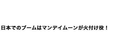日本でのブームはマンデイムーンが火付け役