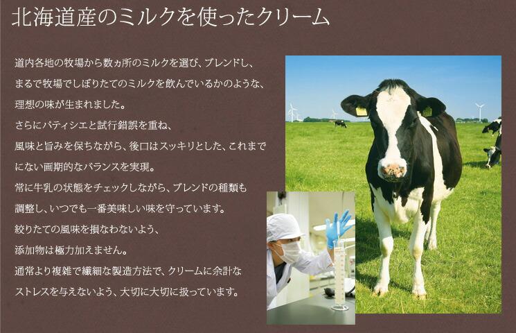 北海道産のミルクを使ったクリーム 道内各地の牧場から数ヵ所のミルクを選び、ブレンドし、まるで牧場でしぼりたてのミルクを飲んでいるかのような、理想の味が生まれました。さらにパティシエと試行錯誤を重ね、風味と旨みを保ちながら、後口はスッキリとした、これまでにない画期的なバランスを実現。常に牛乳の状態をチェックしながら、ブレンドの種類も調整し、いつでも一番美味しい味を守っています。絞りたての風味を損なわないよう、添加物は極力加えません。通常より複雑で繊細な製造方法で、クリームに余計なストレスを与えないよう、大切に大切に扱っています。