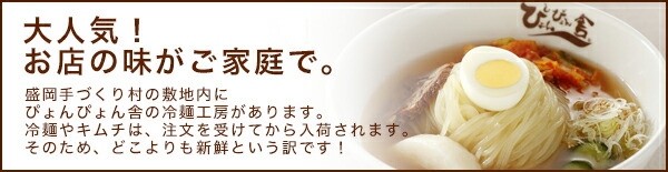 大人気!お店の味がご家庭で。盛岡手づくり村の敷地内にぴょんぴょん舎の冷麺工房があります。冷麺やキムチは、注文を受けてから入荷されます。そのため、どこよりも新鮮という訳です!