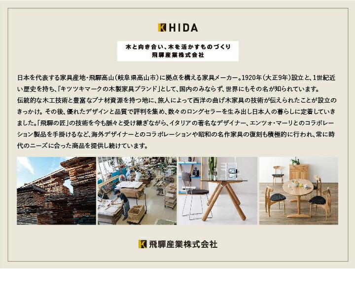 日本を代表する家具産地・飛騨高山(岐阜県高山市)に拠点を構える家具メーカー。1920年(大正9年)設立と、1世紀近い歴史を持ち、「キツツキマークの木製家具ブランド」として、国内のみならず、世界にもその名が知られています。 伝統的な木工技術と豊富なブナ材資源を持つ地に、旅人によって西洋の曲げ木家具の技術が伝えられたことが設立のきっかけ。 その後、優れたデザインと品質で評判を集め、数々のロングセラーを生み出し日本人の暮らしに定着していきました。「飛飛騨の匠」の技術を今も脈々と受け継ぎながら、イタリアの著名なデザイナー、エンツォ・マーリとのコラボレーション製品を手掛けるなど、海外デザイナーとのコラボレーションや昭和の名作家具の復刻も積極的に行われ、常に時代のニーズに合った商品を提供し続けています。