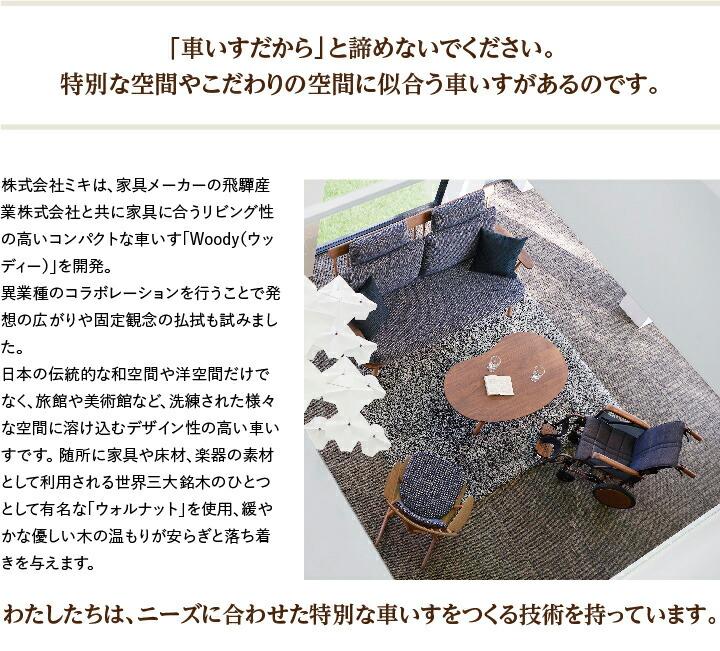 「車いすだから」と諦めないでください。 特別な空間やこだわりの空間に似合う車いすがあるのです。家具メーカーの飛騨産業株式会社と共に家具に合うリビング性の高いコンパクトな車いす「Woody(ウッディー)」を開発。異業種のコラボレーションを行うことで発想の広がりや固定観念の払拭も試みました。 日本の伝統的な和空間や洋空間だけでなく、旅館や美術館など、洗練された様々な空間に溶け込むデザイン性の高い車いすです。 随所に家具や床材、楽器の素材として利用される世界三大銘木のひとつとして有名な「ウォルナット」を使用、緩やかな優しい木の温もりが安らぎと落ち着きを与えます。わたしたちは、ニーズに合わせた特別な車いすをつくる技術を持っています。