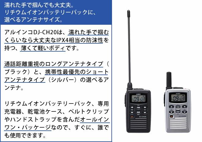 dj-ch20 濡れた手で掴んでも大丈夫。リチウムイオンバッテリーパックに、選べるアンテナサイズ。 アルインコDJ-CH20は、濡れた手で掴むくらいなら大丈夫なIPX4相当の防沫性を持つ、薄くて軽いボディです。 通話距離重視のロングアンテナタイプ(ブラック)と、携帯最優先のショートアンテナタイプ(シルバー)の選べるアンテナ。 リチウムイオンバッテリーパック、専用充電器、乾電池ケース、ベルトクリップやハンドストラップを含んだオールインワン・パッケージなので、すぐに、誰でも使用できます。
