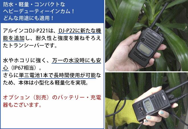 dj-p221  アルインコDJ-P221は、DJ-P22に新たな機能を追加し、耐久性と強度を兼ねそろえたトランシーバーです。<br> 水やホコリに強く、万一の水没時にも安心(IP67相当)。さらに単三電池1本で長時間使用が可能なため、本体は小型化&軽量化を実現。<br> オプション(別売)のバッテリー・充電器もございます。