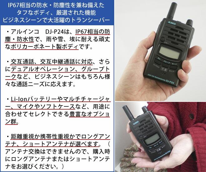 dj-p24 IP67相当の防水・防塵性を兼ね備えたタフなボディ、厳選された機能 ビジネスシーンで大活躍のトランシーバー アルインコDJ-P24は、IP67相当の防水・防塵性で、雨や雪、埃に耐えうる頑丈なポリカーボネート製ボディです。 交互通話、交互中継通話に対応、さらにデュアルオペレーション、グループトークなど、ビジネスシーンはもちろん様々な通話ニーズに応えます。 Li-Ionバッテリーやマルチチャージャー、マイクやソフトケースなど、用途に合わせてセレクトできる豊富なオプション群。 距離重視か携帯性重視かでロングアンテナ、ショートアンテナが選べます。(アンテナ交換はできませんので、購入時にロングアンテナまたはショートアンテナをお選びください。)
