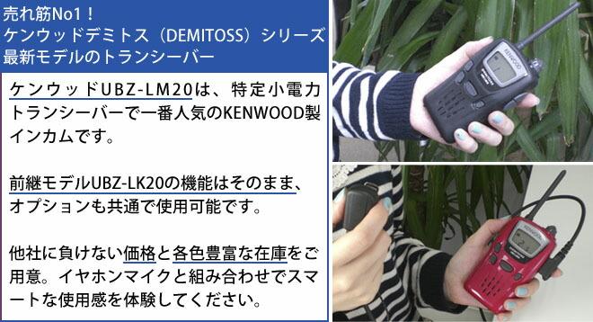 ubz-lm20  ケンウッドUBZ-LM20は、特定小電力トランシーバーで一番人気のKENWOOD製インカムです。<br> 前継モデルUBZ-LK20の機能はそのまま、オプションも共通で使用可能です。<br> 他社に負けない価格と各色豊富な在庫をご用意。イヤホンマイクと組み合わせでスマートな使用感を体験してください。