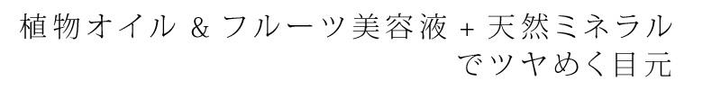 """""""植物オイル&フルーツ美容液""""+""""天然ミネラル""""でツヤめく目元"""