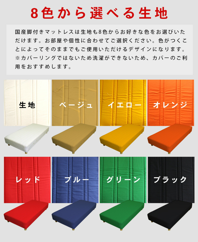 8色から選べる生地 国産脚付きマットレスは生地も8色からお好きな色をお選びいただけます。お部屋や個性に合わせてご選択ください。色がつくことによってそのままでもご使用いただけるデザインになります。※カバーリングではないため洗濯ができないため、カバーのご利用をおすすめします。