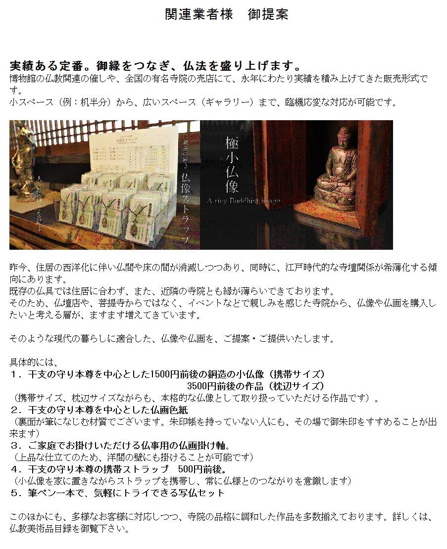 関連業者様 御提案    実績ある定番。御縁をつなぎ、寺門と仏法を盛り上げます。 博物館の仏教関連の催しや、全国の有名寺院の売店にて、永年にわたり実績を積み上げてきた販売形式です。  小スペース(例:机半分)から、広いスペース(ギャラリー)まで、臨機応変な対応が可能です。      昨今、住居の西洋化に伴い仏間や床の間が消滅しつつあり、同時に、江戸時代的な寺壇関係が希薄化する傾向にあります。 既存の仏具では住居に合わず、また、近隣の寺院とも縁が薄らいできております。 そのため、仏壇店や、菩提寺からではなく、イベントなどで親しみを感じた寺院から、仏像や仏画を購入したいと考える層が、ますます増えてきています。  そのような現代の暮らしに適合した、仏像や仏画を、ご提案・ご提供いたします。  具体的には、 1.干支の守り本尊を中心とした1500円前後の銅造の小仏像(携帯サイズ)                     3500円前後の作品(枕辺サイズ) (携帯サイズ、枕辺サイズながらも、本格的な仏像として取り扱っていただける作品です)。 2.干支の守り本尊を中心とした仏画色紙 (裏面が筆になじむ材質でございます。朱印帳を持っていない人にも、その場で御朱印をすすめることが出来ます) 3.ご家庭でお掛けいただける仏事用の仏画掛け軸。 (上品な仕立てのため、洋間の壁にも掛けることが可能です) 4.干支の守り本尊の携帯ストラップ 500円前後。 (小仏像を家に置きながらストラップを携帯し、常に仏様とのつながりを意識します) 5.筆ペン一本で、気軽にトライできる写仏セット  このほかにも、多様なお客様に対応しつつ、寺院の品格に調和した作品を多数揃えております。詳しくは、仏教美術品目録を御覧下さい。    銅造の小仏像の利点 プラスチックの品は、あくまで趣味の範疇であり礼拝の対象としては抵抗感があります。 寺院内にて販売する作品としては、仏像として拝むことが出来る銅造や木造の作品が望ましいものです。 しかし、木造では、材質的に、小さい仏像を精密に作ることは難しく、精密な作品を数多く造ることは不可能です。 しかしながら、大きい仏像は、現代の要請から外れており、購入者が限定されてしまいます。 寺院内ショップの取り扱い品としては、銅像の小仏像が最も適しているといえるでしょう。        仏像として拝める材質細部まで精密に作りこまれている  銅  造 ◎◎         プラスチック×◎          木  造 ◎×          特別デザインの専用台紙に入れ替え これらの作品を、今回特別にデザインした各寺院様専用台紙に封入し、拝観の特別な記念の品としてお喜びいただけます。 専用台紙のデザインは、いかようにも製作することが可能です。  パネルを置くだけ。素敵な販売ブースが即座に立ち上がります。 ローコストで美術品質の販売空間を提供します。 美術展では、安価に素早く、しかも、素敵に、販売スペースを立ち上げなければなりません。 そこで、あらかじめ気鋭のデザイナーに依頼して制作しておいたパネルを組み合わせ、立てかけるのです。 もちろん、オリジナルのパネルの制作も可能です。また、総合的な空間演出も承ります。        ブッダカフェで、お寺と地域の交流。 一日だけのイベントカフェから本格的なカフェまで。 パネルを組み合わせた販売ブースを起点に、地域交流イベント用の一日カフェを立ち上げます。 また、本格的なカフェやバー、飲食店のプロデュースも可能です。詳細はお問い合わせ下さい。   オリジナル品の製作 銅造の小仏像や色紙、写仏セットなど、すべて、オリジナルを製作することが可能です。 1000円から1500円程度の上代の作品でしたらば、1000ヶ程度から製作いたします。 3500円程度の上代の作品でしたらば、250ヶ程度から、製作いたします。      まとめ すべてをオリジナル品で取り揃えると、様々なリスクを抱えてしまいます。かつ、その製作には単なる費用以上の手間や負担が発生いたします。すでに製作済みの作品を上手に組み合わせながら、少ないリスクで試行錯誤してゆくことが、ショップ成功の秘訣と推測されます。 新しい試みをしなければ、どんなに大きな組織でさえも次々と沈んでしまう時代です。なればこそ、大きなチャンスもございます。是非、このご提案を精読の上、次世代の灯火となっていただければ幸いです。
