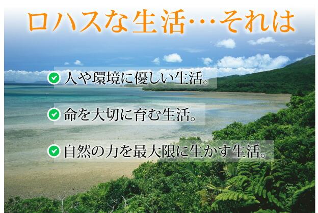 ロハスな生活・・・それは人や環境に優しい生活。命を大切に育む生活。自然の力を最大限に活かす生活
