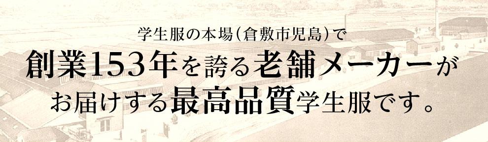 学生服の本場(倉敷市児島)で創業153年を誇る老舗メーカーがお届けする最高品質学生服です。