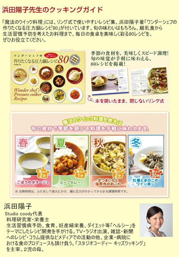 「魔法のクイック料理」には、リング式で使いやすいレシピ集、浜田陽子著「ワンダーシェフの作りたくなる圧力鍋レシピ80」が付いています。旬の味わいはもちろん、離乳食から生活習慣予防を考えたお料理まで、毎日の食卓を美味しく彩る80レシピを、ぜひお役立てください。