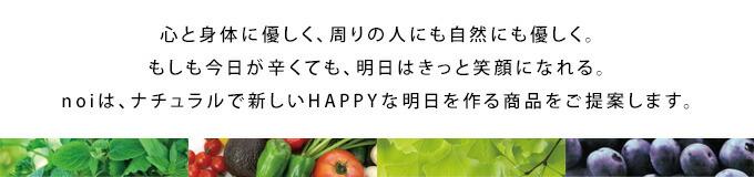 "noiは""Happy Tomorrow""を合言葉に心と体に優しい商品を集めたセレクトショップです。"