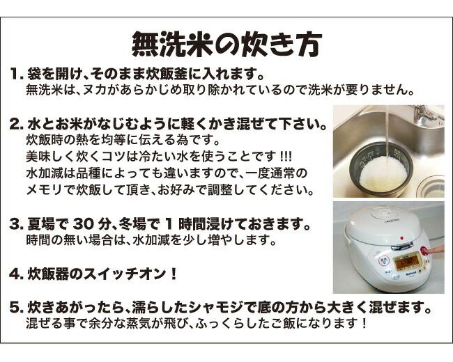無洗米の炊き方 1.袋を開け、そのまま炊飯釜に入れます。無洗米は、ヌカがあらかじめ取り除かれているので洗米が要りません。2.水とお米がなじむように軽くかき混ぜて下さい。炊飯時の熱を均等に伝える為です。美味しく炊くコツは冷たい水を使うことです!!!水加減は品種によっても違いますので、一度通常のメモリで炊飯して頂き、お好みで調整してください。3.夏場で30分、冬場で1時間浸けておきます。時間の無い場合は、水加減を少し増やします。4.炊飯器のスイッチオン!5.炊きあがったら、濡らしたシャモジで底の方から大きく混ぜます。混ぜる事で余分な蒸気が飛び、ふっくらしたご飯になります!