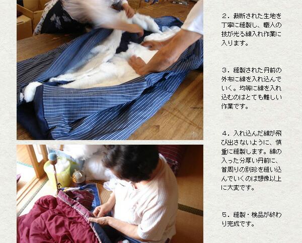 1.丹前の表地、裏地を全て手作業で裁断していきます。2.裁断された生地を丁寧に縫製し、職人の技が光る綿入れ作業に入ります。3.縫製された丹前の外布に綿を入れ込んでいく。均等に綿を入れ込むのはとても難しい作業です。4.入れ込んだ綿が飛び出さないように、慎重に縫製します。綿の入った分厚い丹前に、首周りの別珍を縫い込んでいくのは想像以上に大変です。5.縫製・検品が終わり完成です。