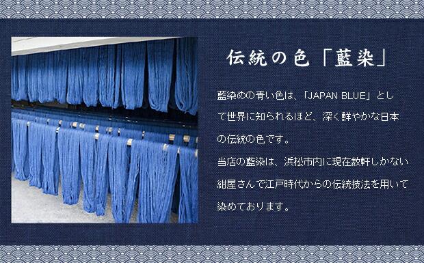 伝統の色「藍染」藍染めの青い色は、「JAPAN BLUE」として世界に知られるほど、深く鮮やかな日本の伝統の色です。当店の藍染は、浜松市内に現在数軒しかない紺屋さんで江戸時代からの伝統技法を用いて染めております。
