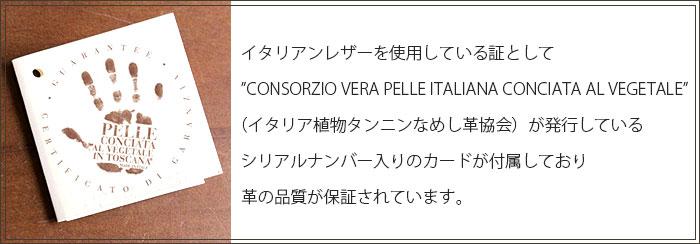 イタリアンレザーを使用している証としてCONSORZIO VERA PELLE ITALIANA CONCIATA AL VEGETALE(イタリア植物タンニンなめし革協会)が発行しているシリアルナンバー入りのカードが付属しており革の品質が保証されています。