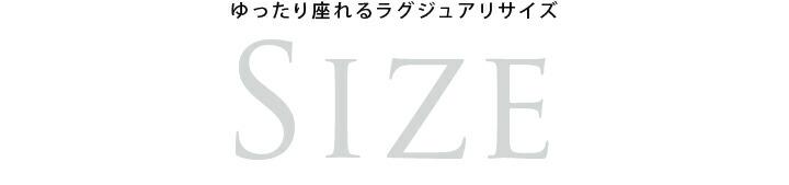 ゆったり座れるラグジュアリーサイズ SIZE