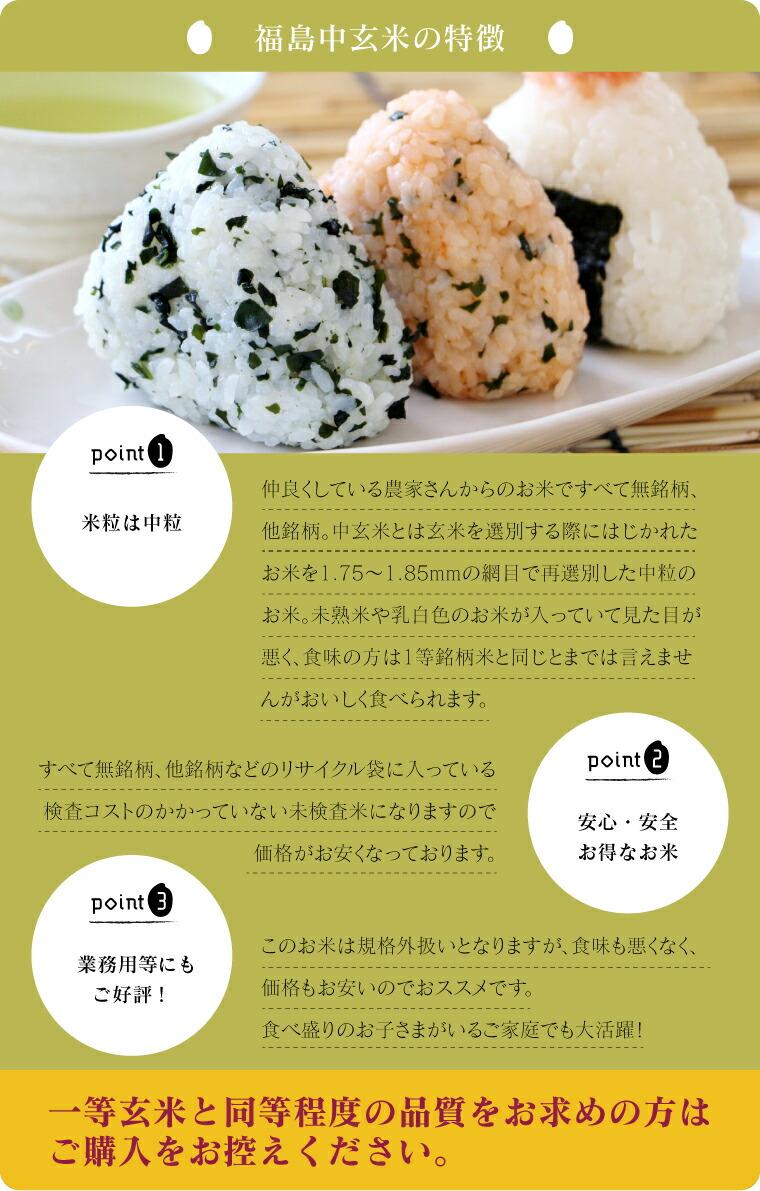 福島のブレンド米。県内のお付き合いさせていただいている農家さんから集めてきたお米です。中玄米とは玄米を選別する際にはじかれた お米を1.75〜1.85mmの網目で再選別した中粒のお米。未熟米や乳白色のお米が入っていて見た目が 悪く、食味の方は1等銘柄米と同じとまでは言えませんがおいしく食べられます。無名柄、他銘柄などのリサイクル袋に入っており、検査コストのかかっていない未検査米なので価格がお安くなっています。玄米工房で扱っている未検査米は、等級的には概ね1等級〜2等級のものとなります。食べ盛りのお子さまのいるご家庭や業務用などにもご好評です。