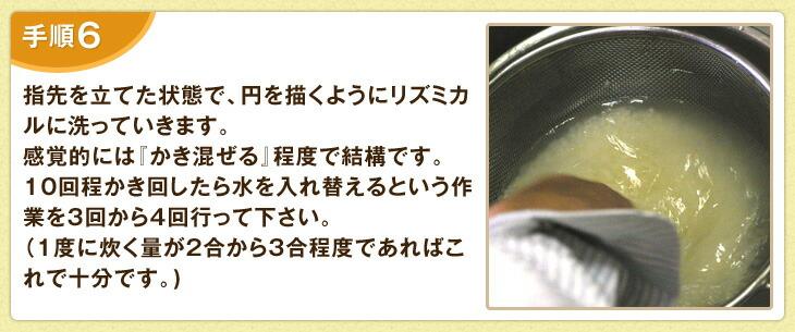指先を立てた状態で、円を描くようにリズミカルに洗っていきます。感覚的には「かき混ぜる」程度で結構です。10回程かき回したら水を入れ替えるという作業を3回から4回行って下さい。(1度に炊く量が2合から3合程度であればこれで十分です。)