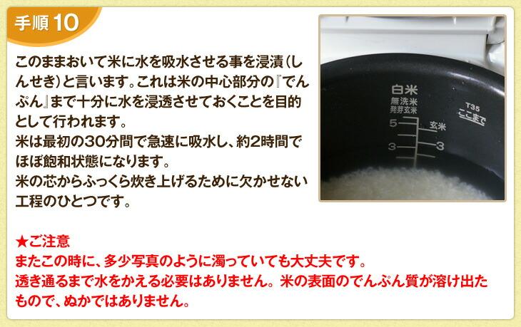 このままおいて米に水を吸水させる事を浸漬(しんせき)と言います。これは米の中心部分の「でんぷん」まで十分に水を浸透させておくことを目的として行われます。米は最初の30分間で急速に吸水し、約2時間でほぼ飽和状態になります。米の芯からふっくら炊き上げるために欠かせない工程のひとつです。ご注意!またこの時に、多少写真のように濁っていても大丈夫です。透き通るまで水をかえる必要はありません。米の表面のでんぷん質が溶け出たもので、ぬかではありません。