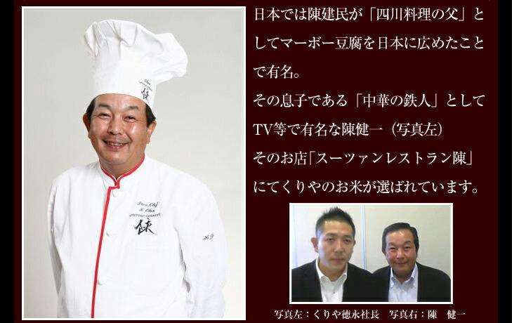 日本では陳建民が「四川料理の父」としてマーボー豆腐を日本に広めたことで有名。その息子である「中華の鉄人」としてTV等で有名な陳健一(写真左)そのお店「スーツァンレストラン陳」にてくりやのお米が選ばれています。