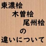 東濃ひのき 木曽ひのき 尾州ひのき 違い