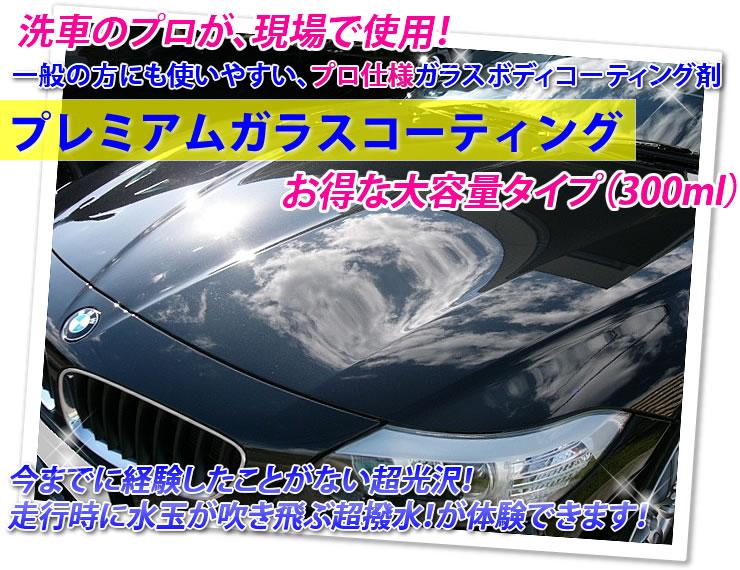 洗車のプロが現場で使用!一般の方にも使いやすい、プロ仕様ガラスボディコーティング剤「プレミアムガラスコーティング」お得な大容量タイプ(300ml)今までに経験したことがない超光沢!走行時に水玉が吹き飛ぶ超撥水が体験できます