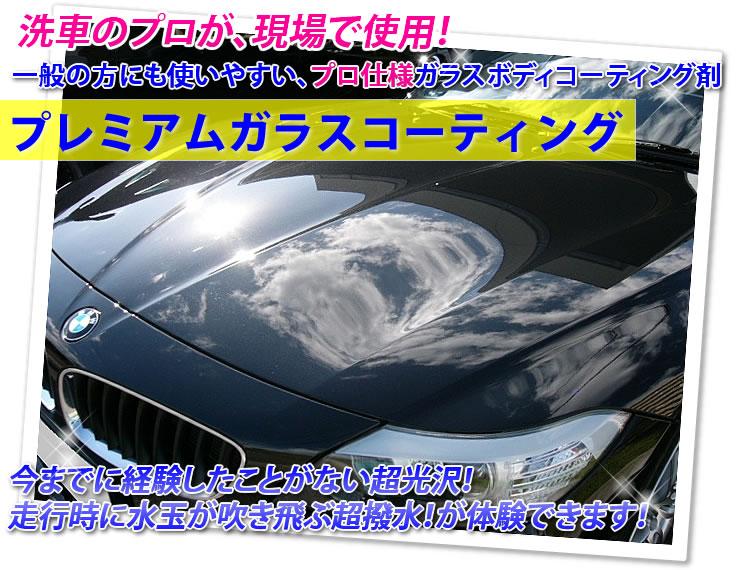 洗車のプロが、現場で使用!一般の方にも使いやすい、プロ仕様ガラスボディコーティング剤「プレミアムガラスコーティング」今までに経験したことがない超光沢!走行時に水玉が吹き飛ぶ超撥水が体験できます