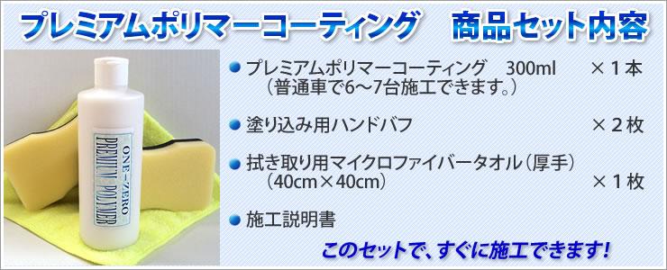 「プレミアムポリマーコーティング商品セット内容」★プレミアムポリマーコーティング 300ml×1本(普通車で6〜7台施工できます)★塗り込み用ハンドバフ×2枚★拭き取り用マイクロファイバータオル(厚手)×1枚★施工説明書 このセットで、すぐに施工できます!
