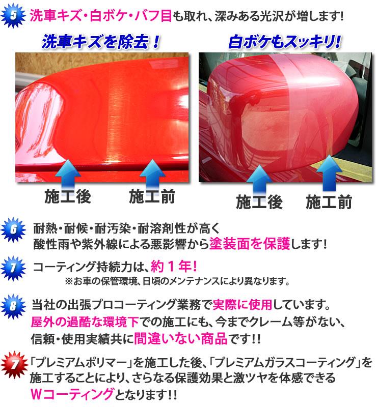 洗車キズ・白ボケ・バフ目も取れ、深みある光沢が増します!洗車キズを除去!白ボケもスッキリ!★耐熱・対候・耐汚染・耐溶剤性が高く、酸性雨や紫外線による悪影響から塗装面を保護します★コーティング持続力は、約1年(お車の保管環境、日頃のメンテナンスにより異なります)★当社の出張プロコーティング業務でも実際に使用しています。屋外の過酷な環境下でも施工にも、今までクレーム等がない、信頼・使用実績共に間違いない商品です★「プレミアムポリマー」を施工した後、「プレミアムガラスコーティング」を施工することにより、さらなる保護効果と激ツヤを体感できるWコーティングとなります