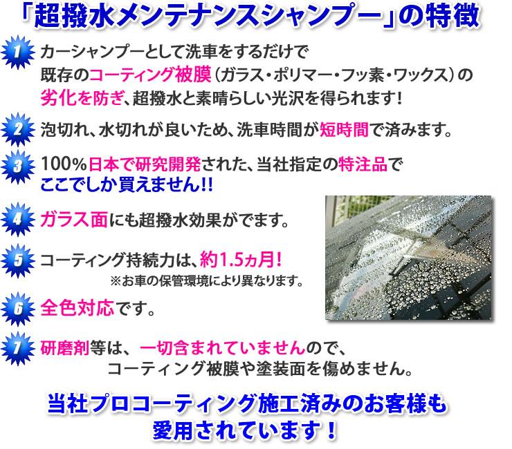 「超撥水メンテナンスシャンプーの特徴」・カーシャンプーとして洗車するだけで既存のコーティング被膜(ガラス・ポリマー・フッ素・ワックス)の劣化を防ぎ、超撥水と素晴らしい光沢を得られます!・泡切れ、水切れが良いため、洗車時間が短時間ですみます。・100%日本で研究開発された、当社指定の特注品で、ここでしか買えません!・ガラス面にも超撥水効果がでます。・コーティング持続力は、約1.5ヶ月!(お車の保管環境により異なります)・全色対応です。・研磨剤等は一切含まれていませんので、コーティング被膜や塗装面を痛めません。・当社プロコーティング施工済みのお客様も愛用されています!