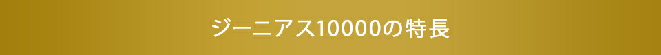 ジーニアス10000の特徴