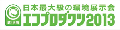 日本最大の環境展示会 エコプロダクツ2013出展商品