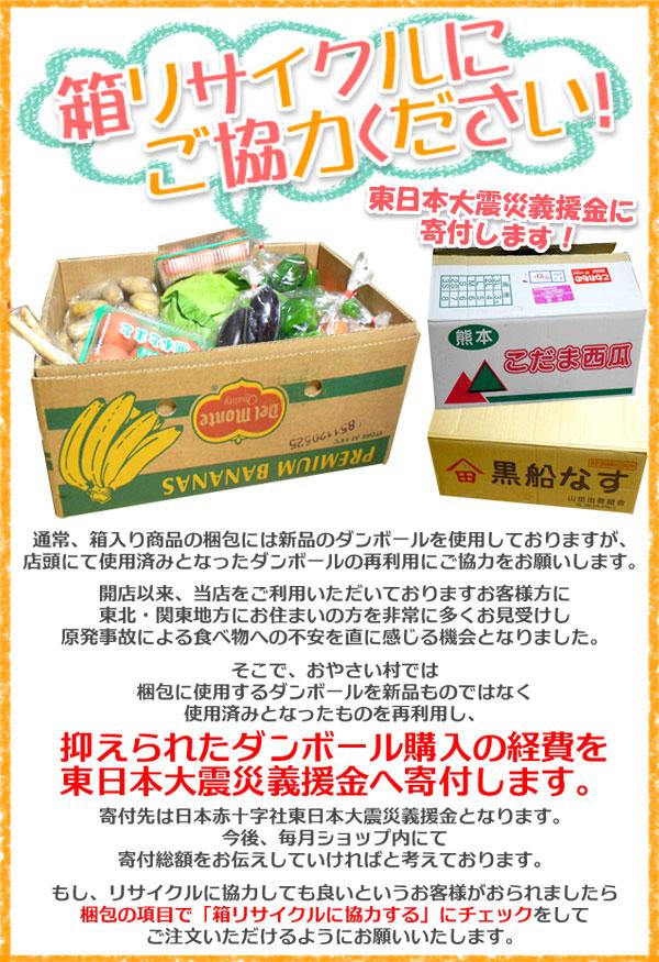 梱包用箱のリサイクルにご協力をお願いします。店頭で使用済みとなったダンボールを使用することで抑えられたダンボール購入の経費を東日本大震災義援金へ寄付します。リサイクルに協力しても良いというお客様がおられましたら、梱包の項目で「箱リサイクルに協力する」にチェックをしてご注文いただけるようにお願いいたします。