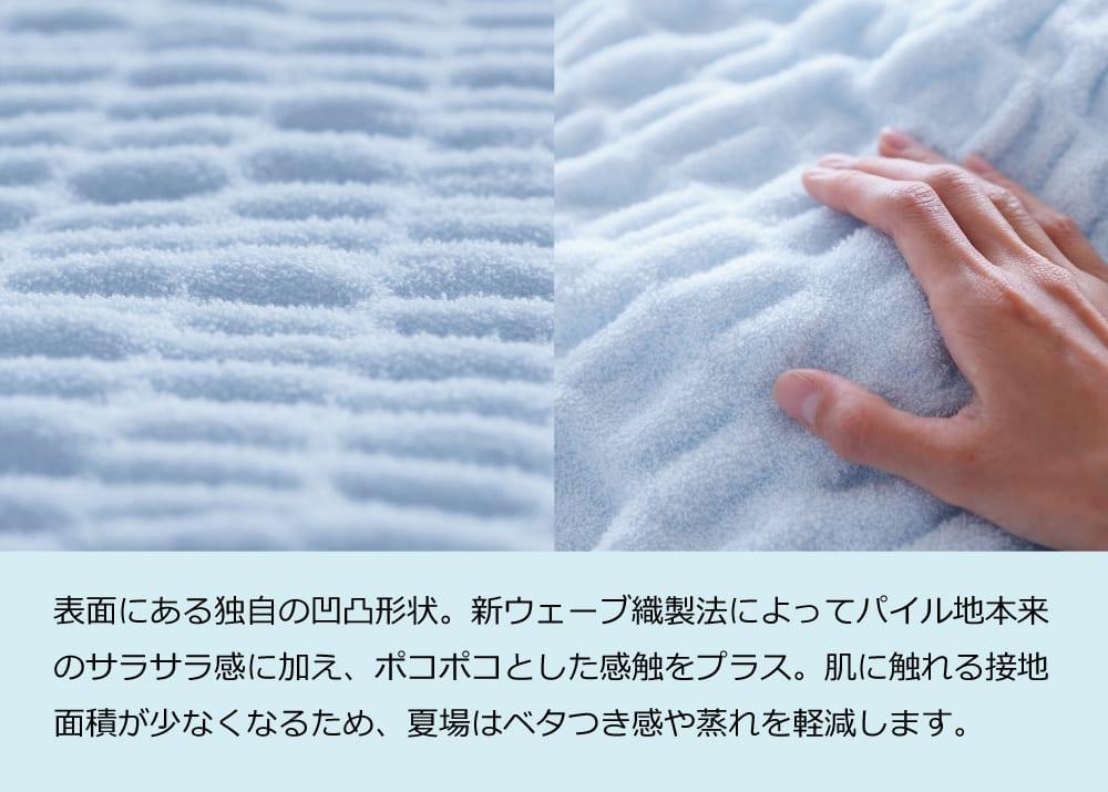 表面にある独自の凹凸形状。新ウェーブ織製法によってパイル地本来のサラサラ感に加え、ポコポコとした感触をプラス。肌に触れる接地面積が少なくなるため、夏場はベタつき感や蒸れを軽減します。