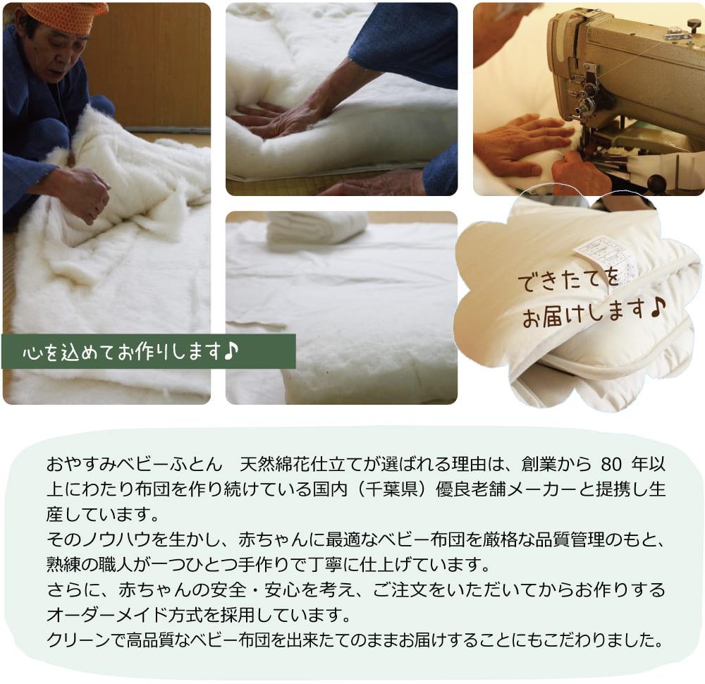 天然綿花ベビー敷き布団が選ばれる理由は、創業から80年以上にわたり布団を作り続けている国内(千葉県)優良老舗メーカーと提携し生産しています。そのノウハウを生かし、赤ちゃんに最適なベビー布団を厳格な品質管理のもと、一つひとつ手作りで丁寧にお作りしています。さらに、赤ちゃんの安全・安心を考え、ご注文をいただいてからお作りするオーダーメイド方式を採用しています。クリーンで高品質なベビー布団を出来たてのままお届けすることにもこだわりました。