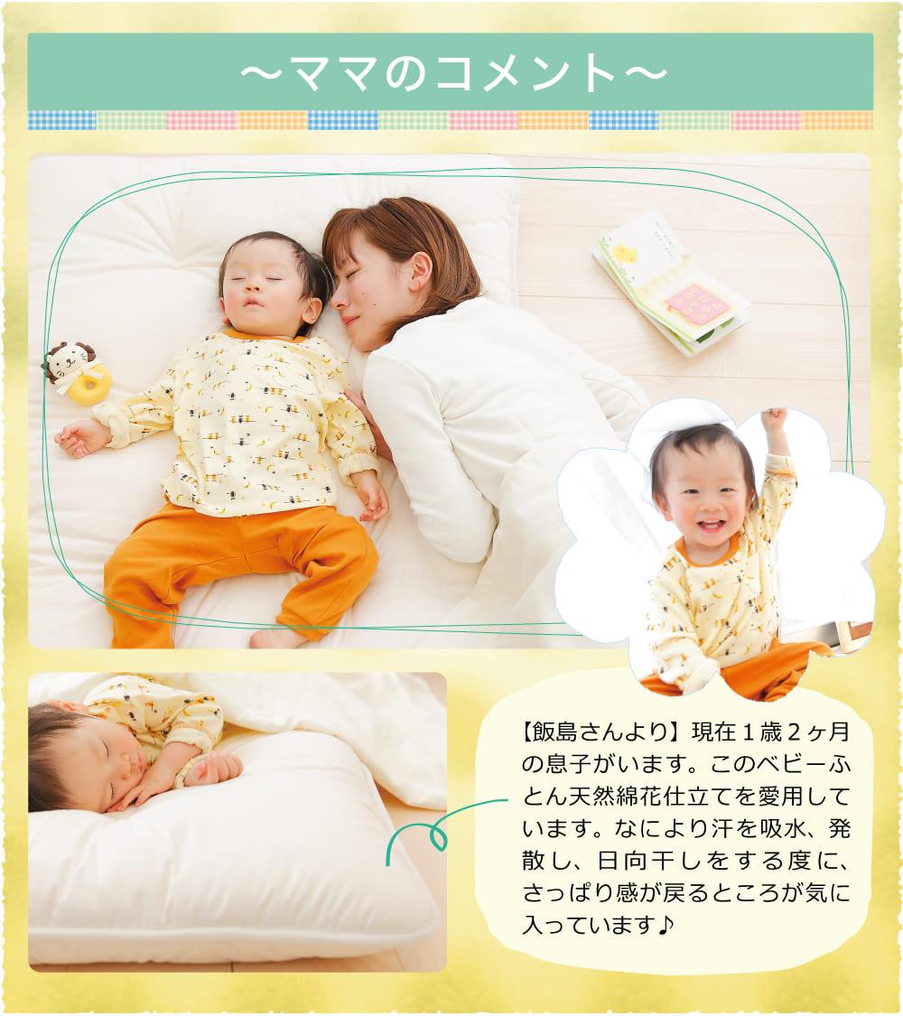 ママのコメント【飯島さんより】はるとは現在1歳2ヶ月。この天然綿花ベビーふとんは、新生児の頃から愛用しています。なにより汗を吸水、発散し、日向干しをする度に、ふっくら感が戻るところが気に入っています♪