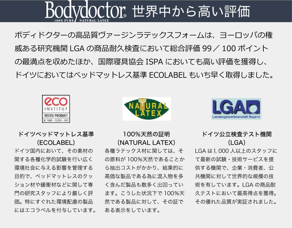ボディドクターは、世界中から高い評価 ドイツベッドマットレス基準(ECOLABEL)、100%天然の証明(NATURAL LATEX)、ドイツ公立検査テスト機関(LGA)