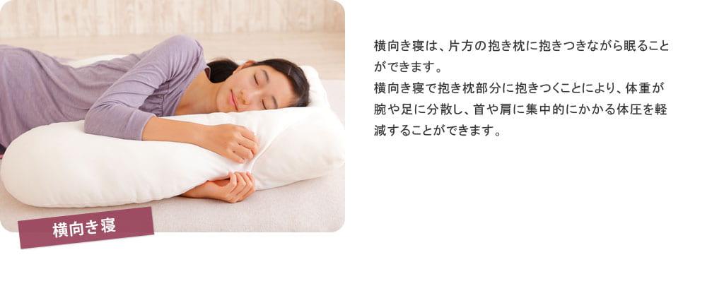 「横向き寝」横向き寝は、片方の抱き枕に抱きつきながら眠ることができます。横向き寝で抱き枕部分に抱きつく事により、体重が腕や足に分散し、首や肩に集中的にかかる体圧を軽減する事ができます。