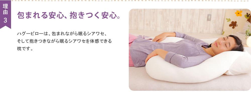 『理由3.包まれる安心、抱きつく安心。』ハグーピローは、包まれながら眠る幸せ、そして抱きつきながら眠る幸せを体感できる枕です。