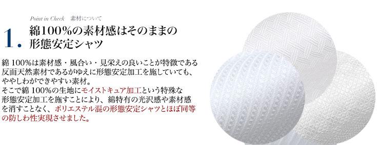 綿100%の素材感はそのままの形態安定シャツ!綿100%の生地にモイストキュア加工という特殊な形態安定加工を施すことにより、綿特有の光沢感や素材感を消すことなく、ポリエステル混の形態安定シャツとほぼ同等の防しわ性実現させました。