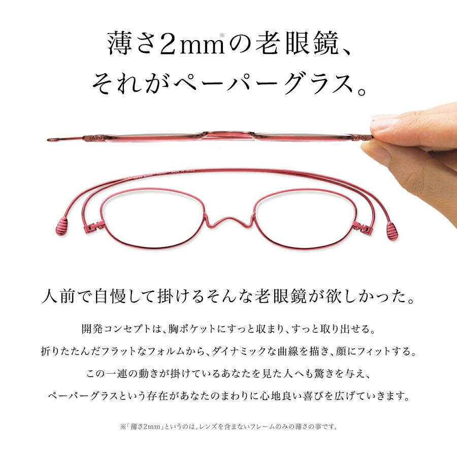 薄さ2mmの老眼鏡、それがペーパーグラス。人前で自慢して掛けるそんな老眼鏡が欲しかった。 開発コンセプトは、胸ポケットにすっと収まり、すっと取り出せる。 折りたたんだフラットなフォルムから、ダイナミックな曲線を描き、顔にフィットする。 この一連の動きが、掛けているあなたを見た人にも驚きを与える。 ペーパーグラスという存在があなたのまわりに、心地良い喜びを広げていきます。