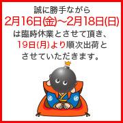 誠に勝手ながら2月16日(金)から2月19日(日)までは臨時休業とさせていただきます。