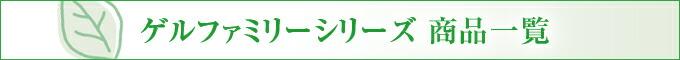 ゲルファミリーシリーズ 商品一覧
