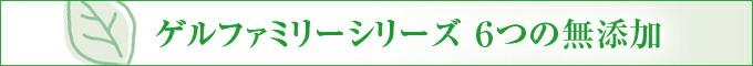 ゲルファミリーシリーズ 6つの無添加