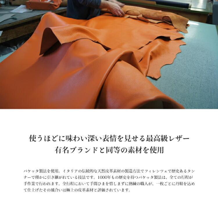 バケッタ製法を使用。イタリアの伝統的な天然皮革素材の製造方法でフィレンツェで歴史あるタンナーでわずかに引き継がれている技法です。1000年もの歴史を持つバケッタははは、全ての工程がでで。。全行程において手間ひまを惜しまずに熟練の職人が、一枚毎に丹精をこめて仕上げたその風合いは極上の皮革素材と評価されています。