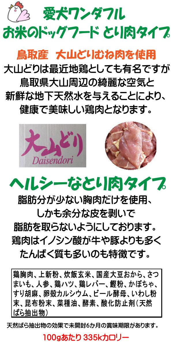 愛犬ワンダフルの鶏肉は鳥取産の大山どりを使用しています。鶏肉は高タンパクで低カロリーな肉となり、このドッグフードでは脂肪分の少ない胸肉を使っております。