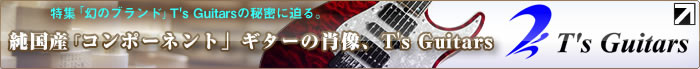 純国産「コンポーネント」ギターの肖像、T's Guitars